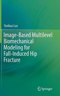 Image-Based Multilevel Biomechanical Modeling for Fall-Induced Hip Fracture (Hardcover, 1st ed. 2017): Yunhua Luo