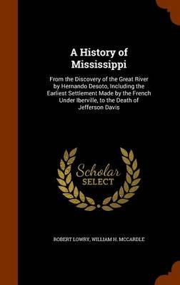 A History of Mississippi - From the Discovery of the Great River by Hernando Desoto, Including the Earliest Settlement Made by...