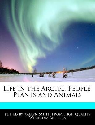 Life in the Arctic - People, Plants and Animals (Paperback): Kaelyn Smith