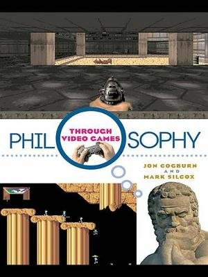 Philosophy Through Video Games (Electronic book text): Jon Cogburn, Mark Silcox