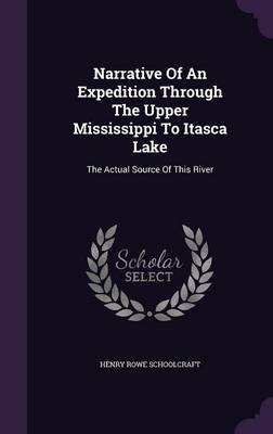 Narrative of an Expedition Through the Upper Mississippi to Itasca Lake - The Actual Source of This River (Hardcover): Henry...