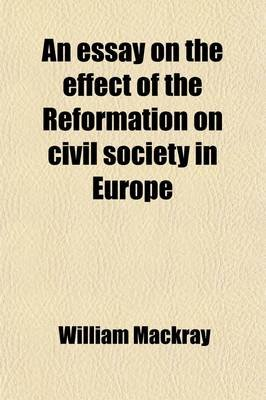 An Essay on the Effect of the Reformation on Civil Society in Europe (Paperback): William Mackray