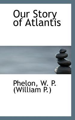 Our Story of Atlantis (Paperback): Phelon W. P. (William P.)