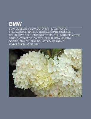 BMW - BMW-Modeller, BMW-Motorer, Rolls-Royce, Specialtillverkare AV BMW-Baserade Modeller, Rolls-Royce Plc, BMW: S Historia...