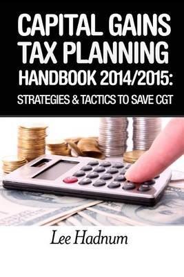 Capital Gains Tax Planning Handbook - 2014/2015: Strategies & Tactics to Reduce Cgt (Paperback): Lee Hadnum, MR Lee Hadnum