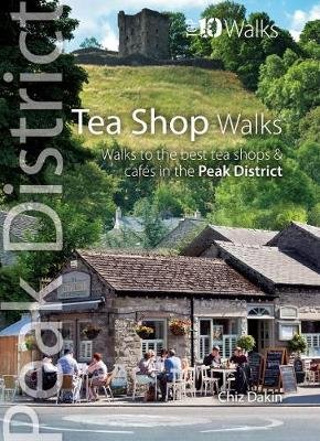 Tea Shop Walks - Walks to the best tea shops and cafes in the Peak District (Paperback): Chiz Dakin