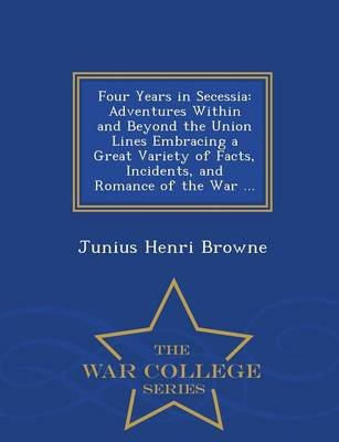 Four Years in Secessia - Adventures Within and Beyond the Union Lines Embracing a Great Variety of Facts, Incidents, and...