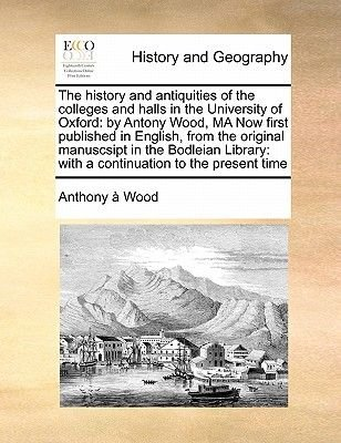 The History and Antiquities of the Colleges and Halls in the University of Oxford - By Antony Wood, Ma Now First Published in...