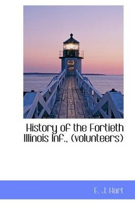 History of the Fortieth Illinois INF., (Volunteers) (Paperback): Ephraim J. Hart, E.J. Hart