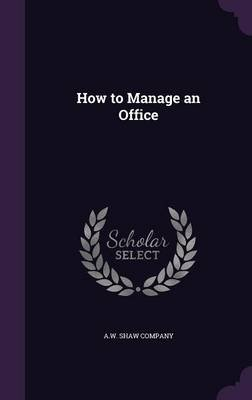 How to Manage an Office (Hardcover): A W Shaw Company