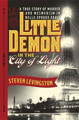 Little Demon in the City of Light - A True Story of Murder and Mesmerism in Belle Epoque Paris (Electronic book text): Steven...