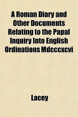 A Roman Diary and Other Documents Relating to the Papal Inquiry Into English Ordinations MDCCCXCVI (Paperback): Lacey
