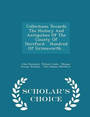 Collections Towards the History and Antiquities of the County of Hereford - . Hundred of Grimsworth... - Scholar's Choice...