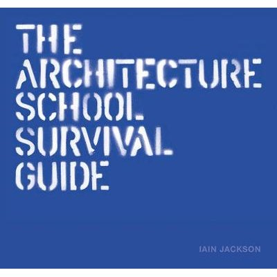 The Architecture School Survival Guide (Hardcover): Iain Jackson