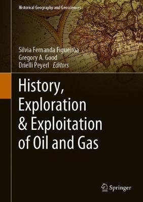 History, Exploration & Exploitation of Oil and Gas (Hardcover, 1st ed. 2019): Silvia Fernanda Figueiroa, Gregory A. Good,...