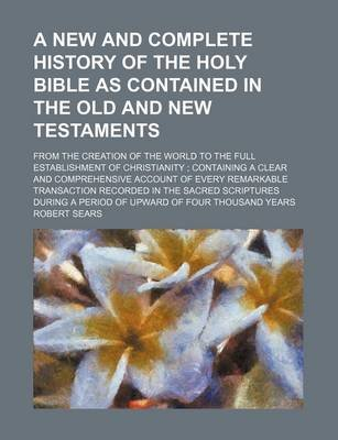 A New and Complete History of the Holy Bible as Contained in the Old and New Testaments; From the Creation of the World to the...