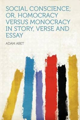 Social Conscience; Or, Homocracy Versus Monocracy in Story, Verse and Essay (Paperback): Adam Abet