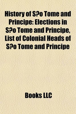 History of So Tom and Prncipe - Elections in So Tom and Prncipe, List of Colonial Heads of So Tom and Prncipe (Paperback):...
