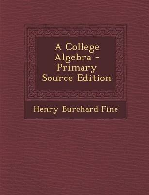 A College Algebra - Primary Source Edition (Paperback): Henry Burchard Fine