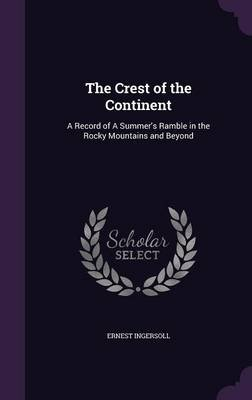 The Crest of the Continent - A Record of a Summer's Ramble in the Rocky Mountains and Beyond (Hardcover): Ernest Ingersoll