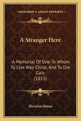 A Stranger Here - A Memorial of One to Whom to Live Was Christ, and to Die Gain (1853) (Paperback): Horatius Bonar