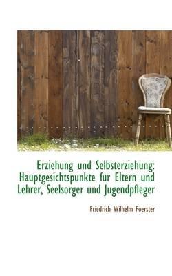 Erziehung Und Selbsterziehung - Hauptgesichtspunkte Fur Eltern Und Lehrer, Seelsorger Und Jugendpfleg (German, Hardcover):...