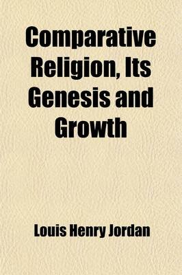 Comparative Religion, Its Genesis and Growth (Paperback): Louis Henry Jordan