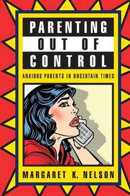 Parenting Out of Control - Anxious Parents in Uncertain Times (Paperback): Margaret K. Nelson