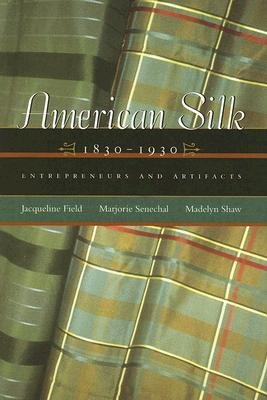 American Silk, 1830-1930 - Entrepreneurs and Artifacts (Hardcover): Jacqueline Field, Marjorie Senechal, Madelyn Shaw