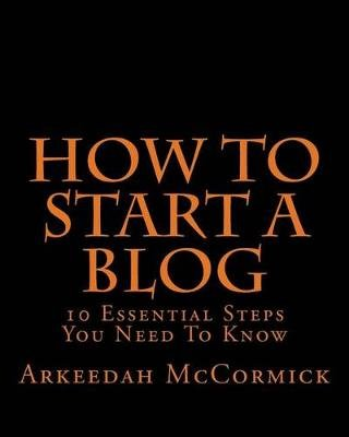 How to Start a Blog - 10 Essential Steps You Need to Know (Paperback): Arkeedah McCormick