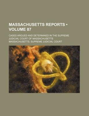 Massachusetts Reports (Volume 87); Cases Argued and Determined in the Supreme Judicial Court of Massachusetts (Paperback):...