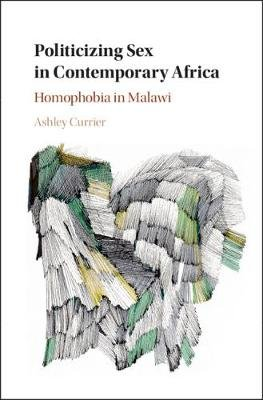 Politicizing Sex in Contemporary Africa - Homophobia in Malawi (Hardcover): Ashley Currier
