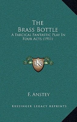 The Brass Bottle - A Farcical Fantastic Play in Four Acts (1911) (Hardcover): F. Anstey