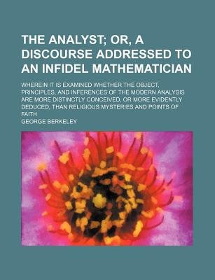 The Analyst; Or, a Discourse Addressed to an Infidel Mathematician. Wherein It Is Examined Whether the Object, Principles, and...