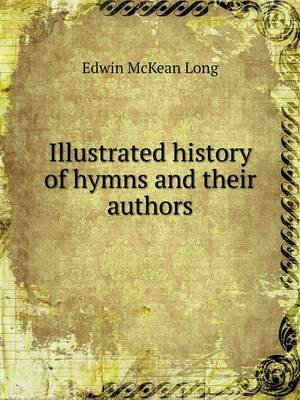 Illustrated History of Hymns and Their Authors (Paperback): Edwin McKean Long