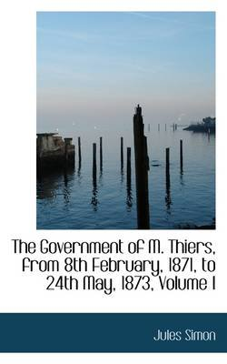 The Government of M. Thiers, from 8th February, 1871, to 24th May, 1873, Volume I (Hardcover): Jules Simon