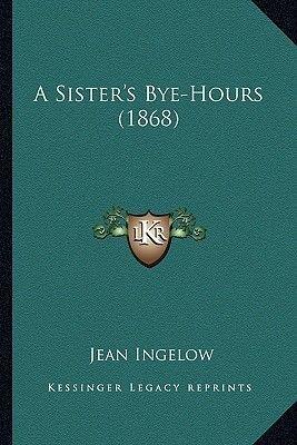 A Sister's Bye-Hours (1868) (Paperback): Jean Ingelow