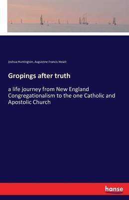 Gropings After Truth (Paperback): Joshua Huntington, Augustine Francis Hewit