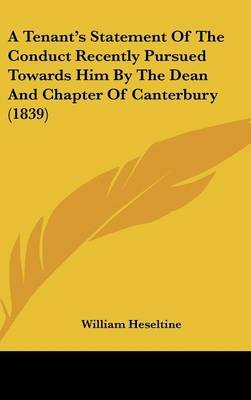 A Tenant's Statement of the Conduct Recently Pursued Towards Him by the Dean and Chapter of Canterbury (1839) (Hardcover):...