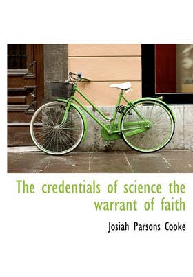 The Credentials of Science the Warrant of Faith (Hardcover): Josiah Parsons Cooke