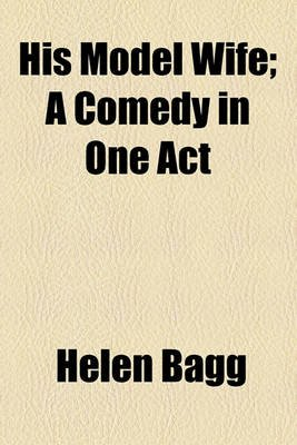 His Model Wife; A Comedy in One Act (Paperback): Helen F. Bagg