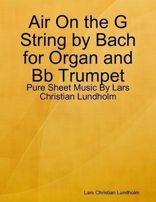Air on the G String by Bach for Organ and Bb Trumpet - Pure Sheet Music by Lars Christian Lundholm (Electronic book text): Lars...