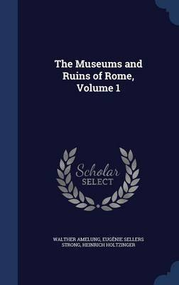 The Museums and Ruins of Rome, Volume 1 (Hardcover): Walther Amelung, Eugenie Sellers Strong, Heinrich Holtzinger