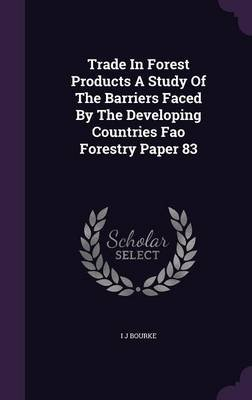 Trade in Forest Products a Study of the Barriers Faced by the Developing Countries Fao Forestry Paper 83 (Hardcover): I J Bourke