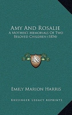 Amy and Rosalie - A Mother's Memorials of Two Beloved Children (1854) (Hardcover): Emily Marion Harris