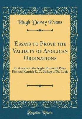 Essays to Prove the Validity of Anglican Ordinations - In Answer to the Right Reverend Peter Richard Kenrick R. C. Bishop of...