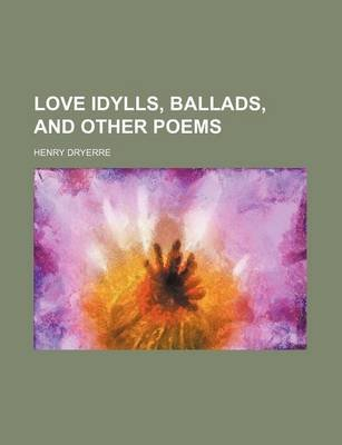 Love Idylls, Ballads, and Other Poems (Paperback): Henry Dryerre