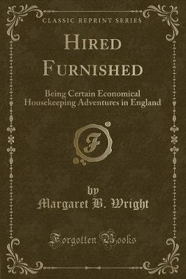 Hired Furnished - Being Certain Economical Housekeeping Adventures in England (Classic Reprint) (Paperback): Margaret B Wright