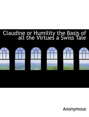 Claudine or Humility the Basis of All the Virtues a Swiss Tale (Paperback): Anonymous