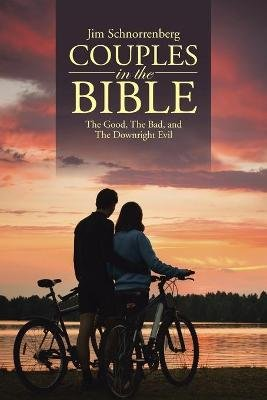 Couples in the Bible - The Good, the Bad, and the Downright Evil (Paperback): Jim Schnorrenberg